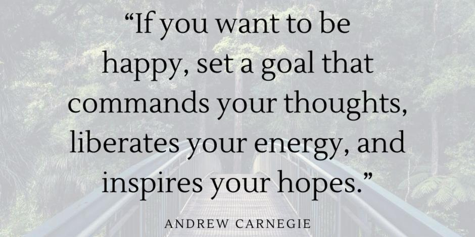 """If you want to be happy, set a goal that commands your thoughts, liberates your energy, and inspires your hopes."" - Andrew Carnegie"