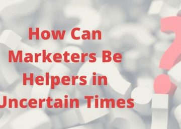 How Can Marketers Be Helpers in Uncertain Times